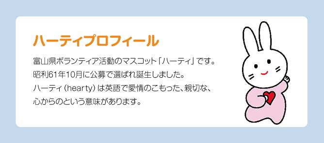 ハーティプロフィール 富山県ボランティア活動のマスコット「ハーティ」です。昭利61年10月に公募で選ばれ誕生しました。ハーティ(hearty)は英語で愛情のこもった、親切な、心からのという意味があります。